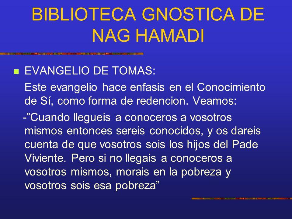 BIBLIOTECA GNOSTICA DE NAG HAMADI EVANGELIO DE TOMAS: Este evangelio hace enfasis en el Conocimiento de Sí, como forma de redencion. Veamos: -Cuando l