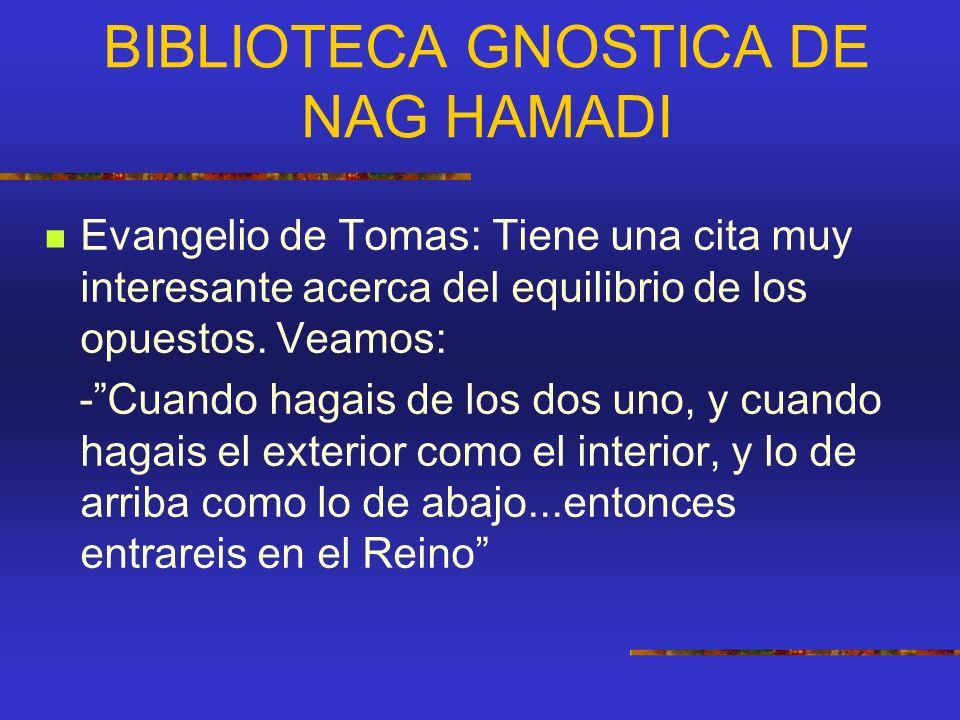 BIBLIOTECA GNOSTICA DE NAG HAMADI Evangelio de Tomas: Tiene una cita muy interesante acerca del equilibrio de los opuestos. Veamos: -Cuando hagais de