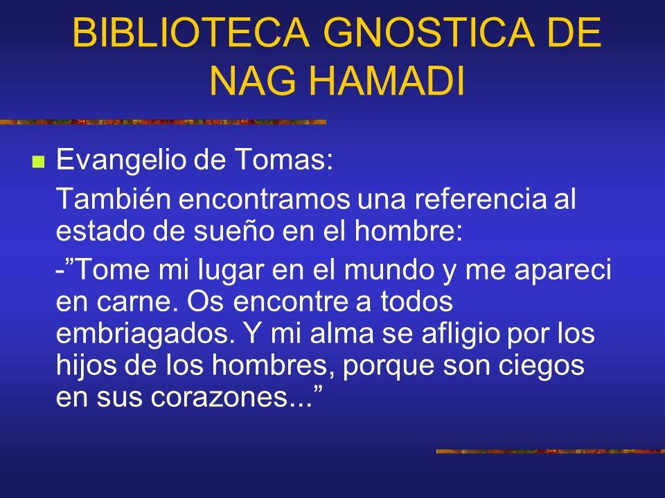 BIBLIOTECA GNOSTICA DE NAG HAMADI Evangelio de Tomas: También encontramos una referencia al estado de sueño en el hombre: -Tome mi lugar en el mundo y