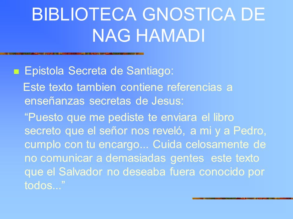 BIBLIOTECA GNOSTICA DE NAG HAMADI Epistola Secreta de Santiago: Este texto tambien contiene referencias a enseñanzas secretas de Jesus: Puesto que me