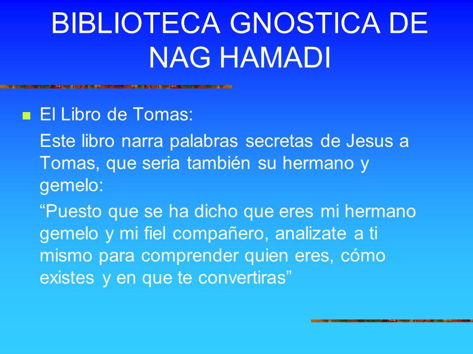 BIBLIOTECA GNOSTICA DE NAG HAMADI El Libro de Tomas: Este libro narra palabras secretas de Jesus a Tomas, que seria también su hermano y gemelo: Puest