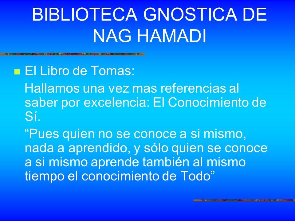 BIBLIOTECA GNOSTICA DE NAG HAMADI El Libro de Tomas: Hallamos una vez mas referencias al saber por excelencia: El Conocimiento de Sí. Pues quien no se