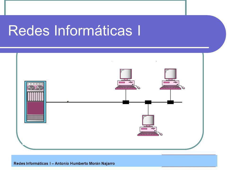 Redes Informáticas I – Antonio Humberto Morán Najarro Redes Informáticas I