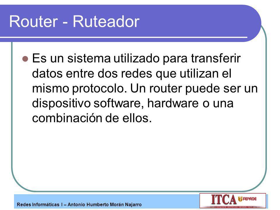 Redes Informáticas I – Antonio Humberto Morán Najarro Router - Ruteador Es un sistema utilizado para transferir datos entre dos redes que utilizan el