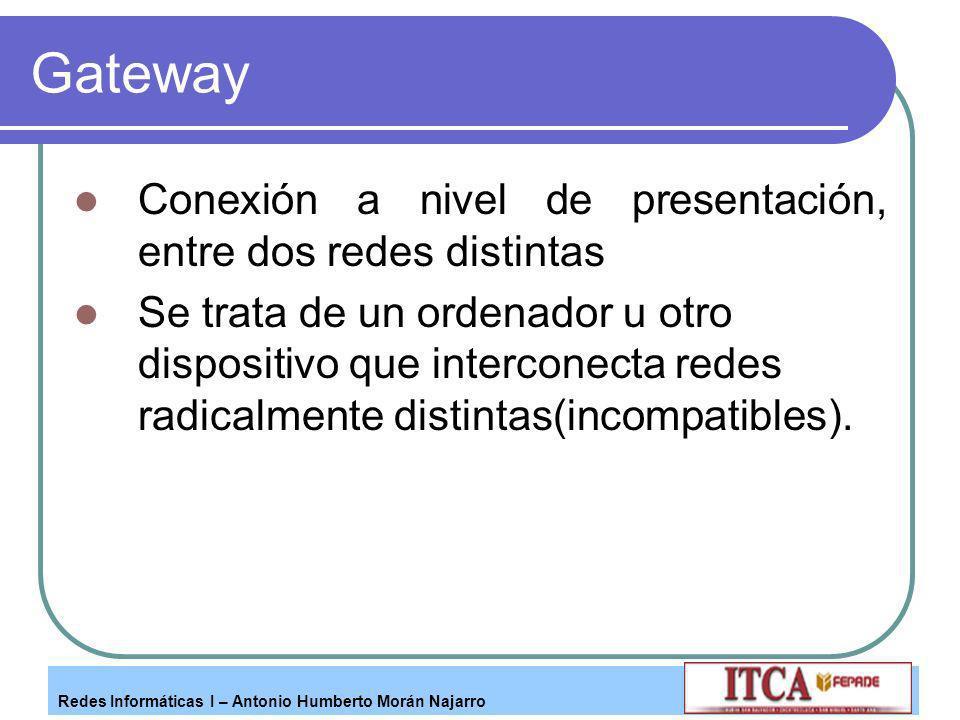 Redes Informáticas I – Antonio Humberto Morán Najarro Gateway Conexión a nivel de presentación, entre dos redes distintas Se trata de un ordenador u o