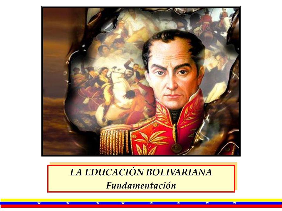 LA EDUCACIÓN BOLIVARIANA Fundamentación Fundamentación