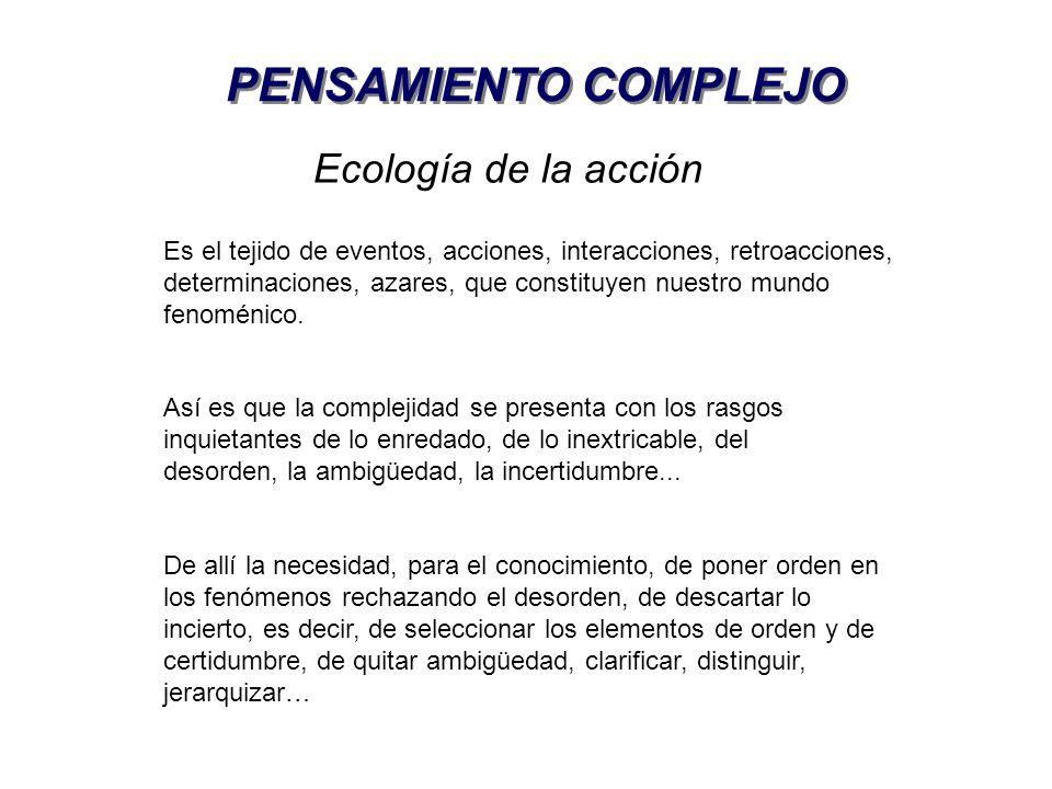 Ecología de la acción Es el tejido de eventos, acciones, interacciones, retroacciones, determinaciones, azares, que constituyen nuestro mundo fenoméni