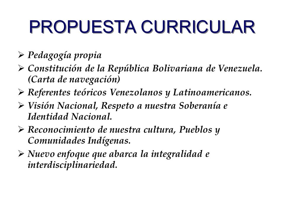 PROPUESTA CURRICULAR Pedagogía propia Constitución de la República Bolivariana de Venezuela. (Carta de navegación) Referentes teóricos Venezolanos y L