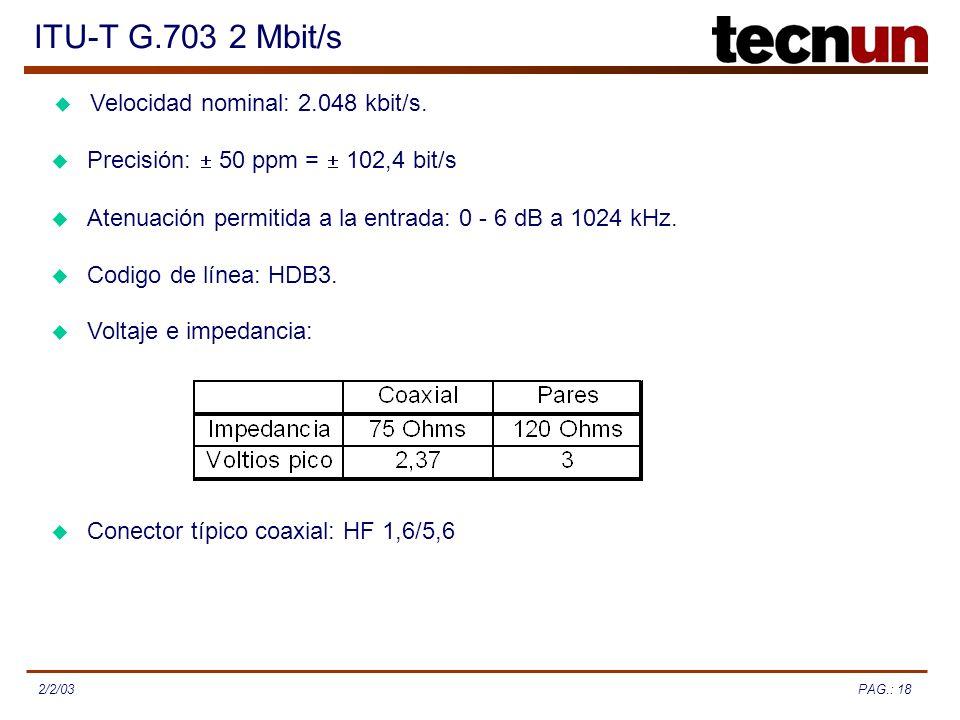 PAG.: 182/2/03 ITU-T G.703 2 Mbit/s Velocidad nominal: 2.048 kbit/s. Precisión: 50 ppm = 102,4 bit/s Atenuación permitida a la entrada: 0 - 6 dB a 102