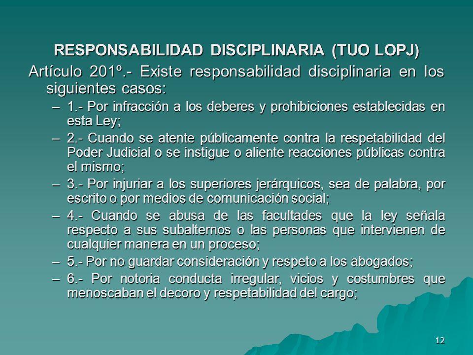 12 RESPONSABILIDAD DISCIPLINARIA (TUO LOPJ) Artículo 201º.- Existe responsabilidad disciplinaria en los siguientes casos: –1.- Por infracción a los de
