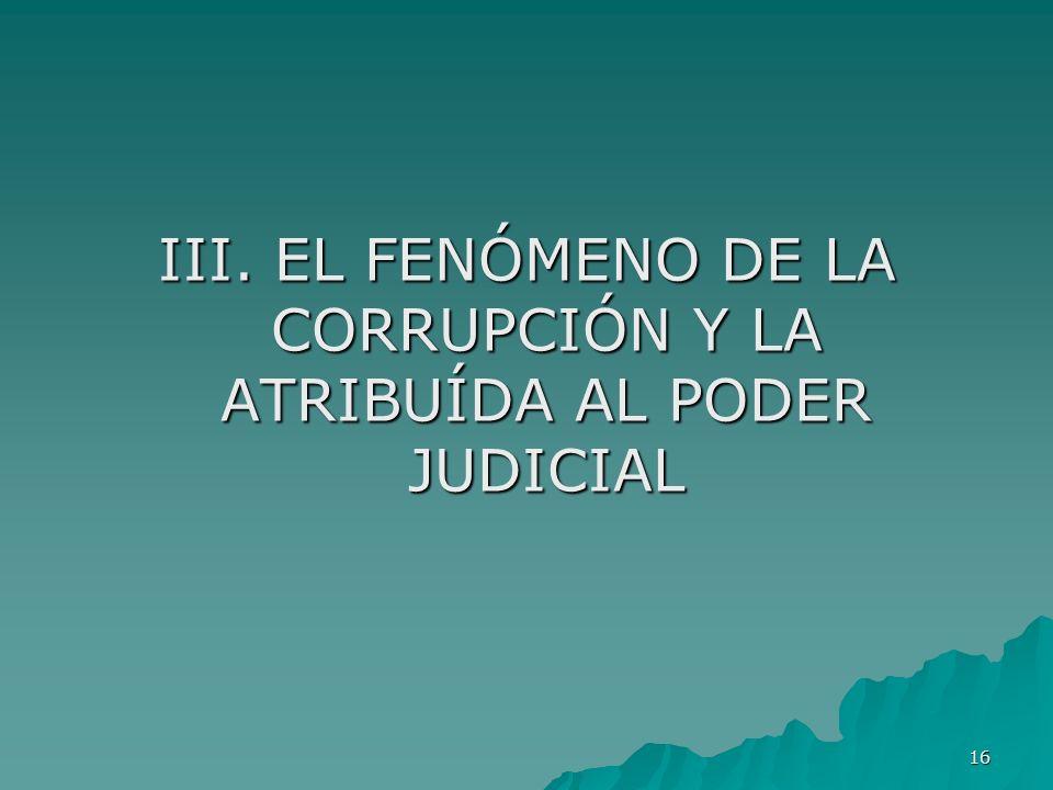 16 III. EL FENÓMENO DE LA CORRUPCIÓN Y LA ATRIBUÍDA AL PODER JUDICIAL