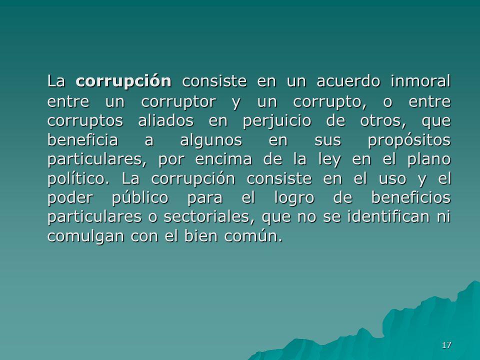 17 La corrupción consiste en un acuerdo inmoral entre un corruptor y un corrupto, o entre corruptos aliados en perjuicio de otros, que beneficia a alg