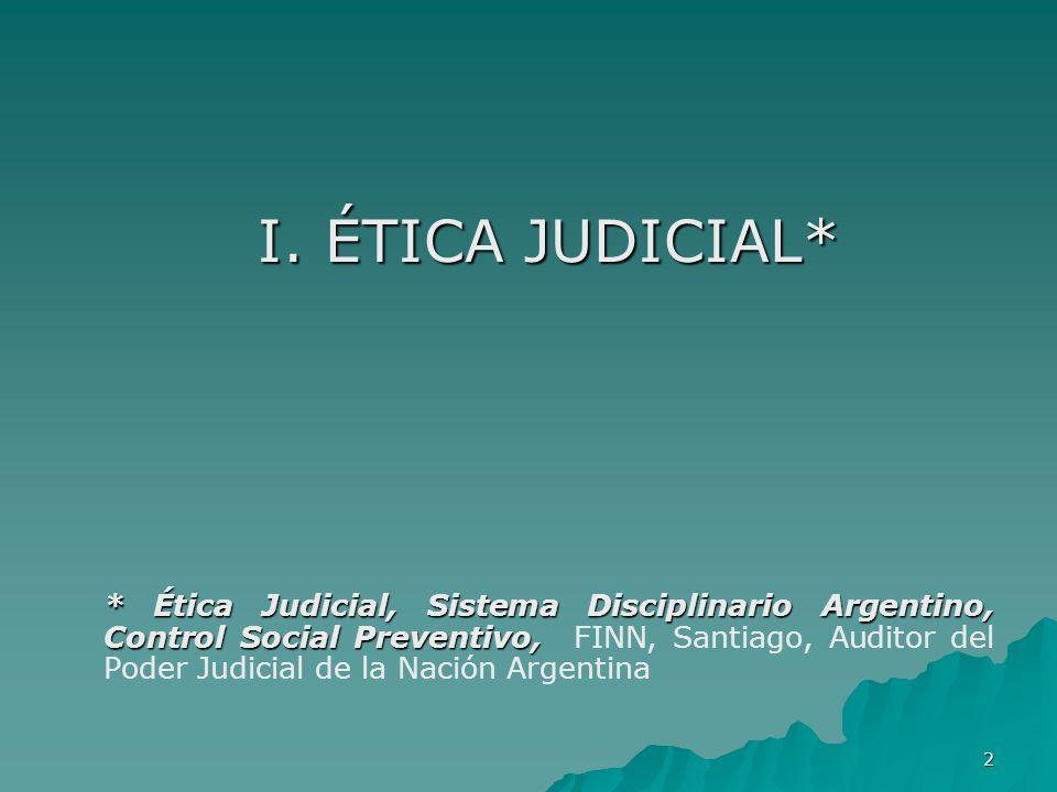 2 I. ÉTICA JUDICIAL* * Ética Judicial, Sistema Disciplinario Argentino, Control Social Preventivo, * Ética Judicial, Sistema Disciplinario Argentino,