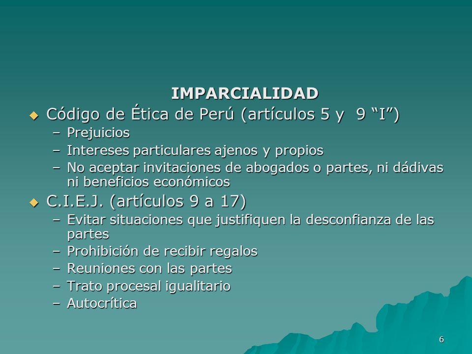 6 IMPARCIALIDAD Código de Ética de Perú (artículos 5 y 9 I) Código de Ética de Perú (artículos 5 y 9 I) –Prejuicios –Intereses particulares ajenos y p