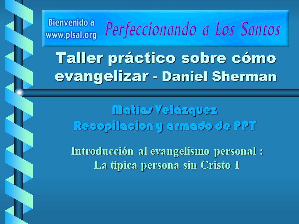 Taller práctico sobre cómo evangelizar - Daniel Sherman Introducción al evangelismo personal : La típica persona sin Cristo 1 Matías Velázquez Recopil