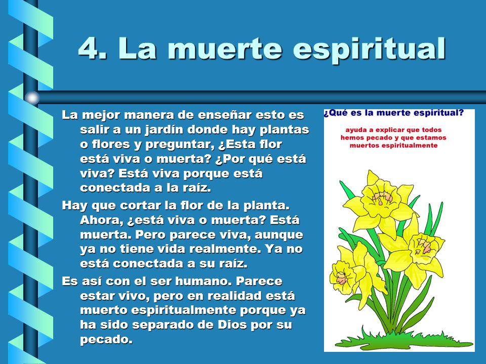 4. La muerte espiritual La mejor manera de enseñar esto es salir a un jardín donde hay plantas o flores y preguntar, ¿Esta flor está viva o muerta? ¿P
