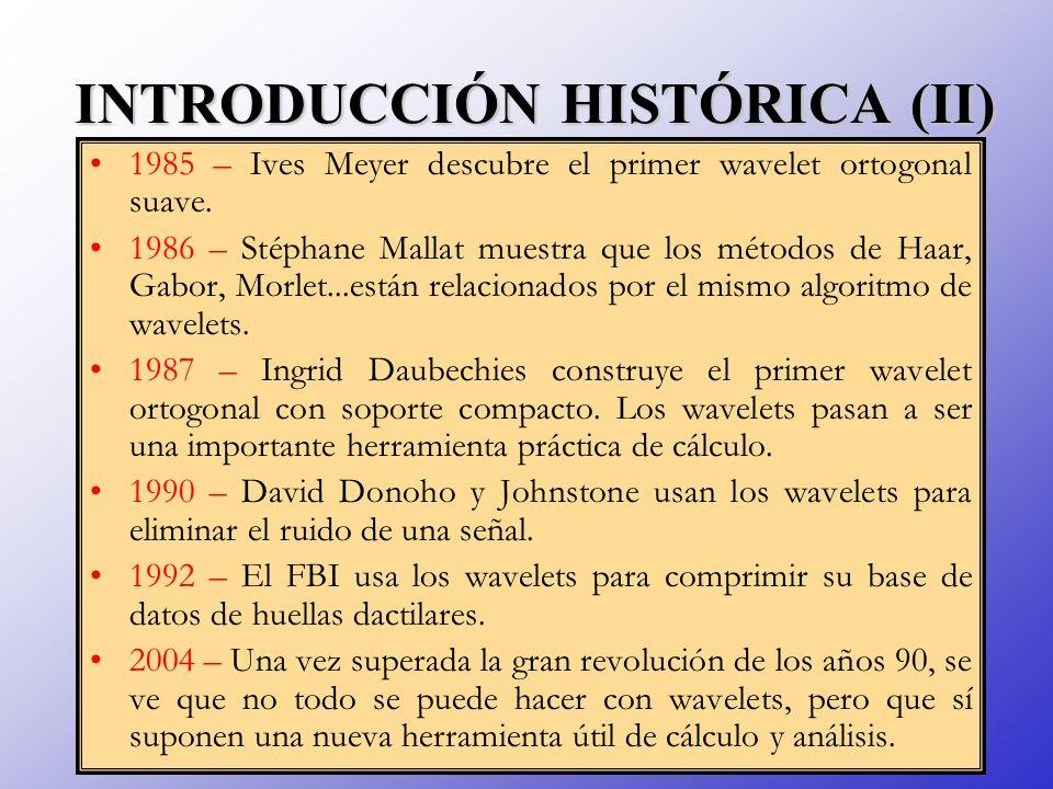 INTRODUCCIÓN HISTÓRICA (II) 1985 – Ives Meyer descubre el primer wavelet ortogonal suave. 1986 – Stéphane Mallat muestra que los métodos de Haar, Gabo