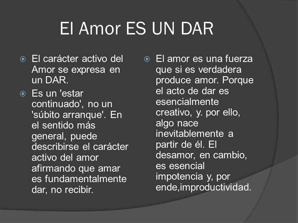 El Amor ES UN DAR El carácter activo del Amor se expresa en un DAR. Es un 'estar continuado', no un 'súbito arranque'. En el sentido más general, pued