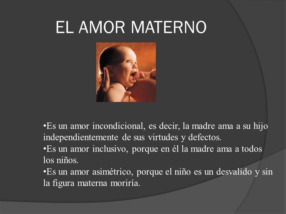 EL AMOR MATERNO Es un amor incondicional, es decir, la madre ama a su hijo independientemente de sus virtudes y defectos. Es un amor inclusivo, porque