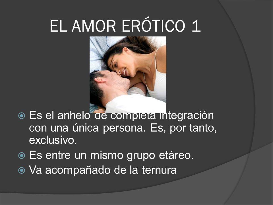 EL AMOR ERÓTICO 1 Es el anhelo de completa integración con una única persona. Es, por tanto, exclusivo. Es entre un mismo grupo etáreo. Va acompañado