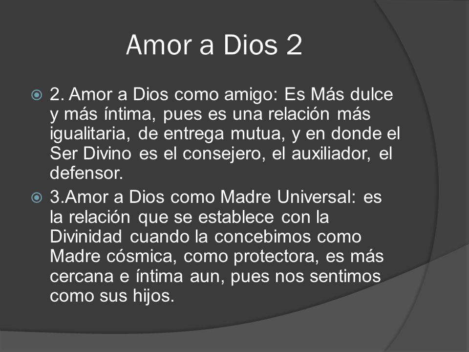 Amor a Dios 2 2. Amor a Dios como amigo: Es Más dulce y más íntima, pues es una relación más igualitaria, de entrega mutua, y en donde el Ser Divino e