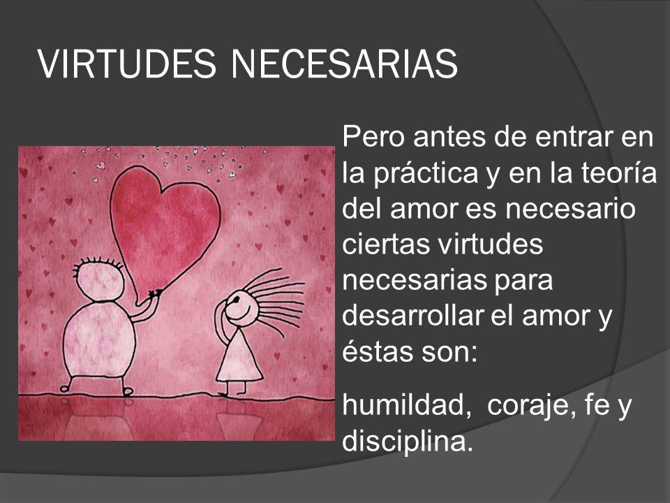 VIRTUDES NECESARIAS Pero antes de entrar en la práctica y en la teoría del amor es necesario ciertas virtudes necesarias para desarrollar el amor y és