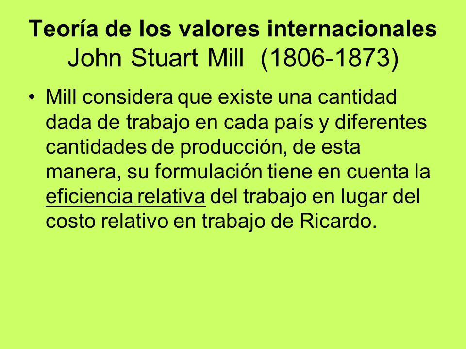 Teoría de los valores internacionales John Stuart Mill (1806-1873) Mill considera que existe una cantidad dada de trabajo en cada país y diferentes ca