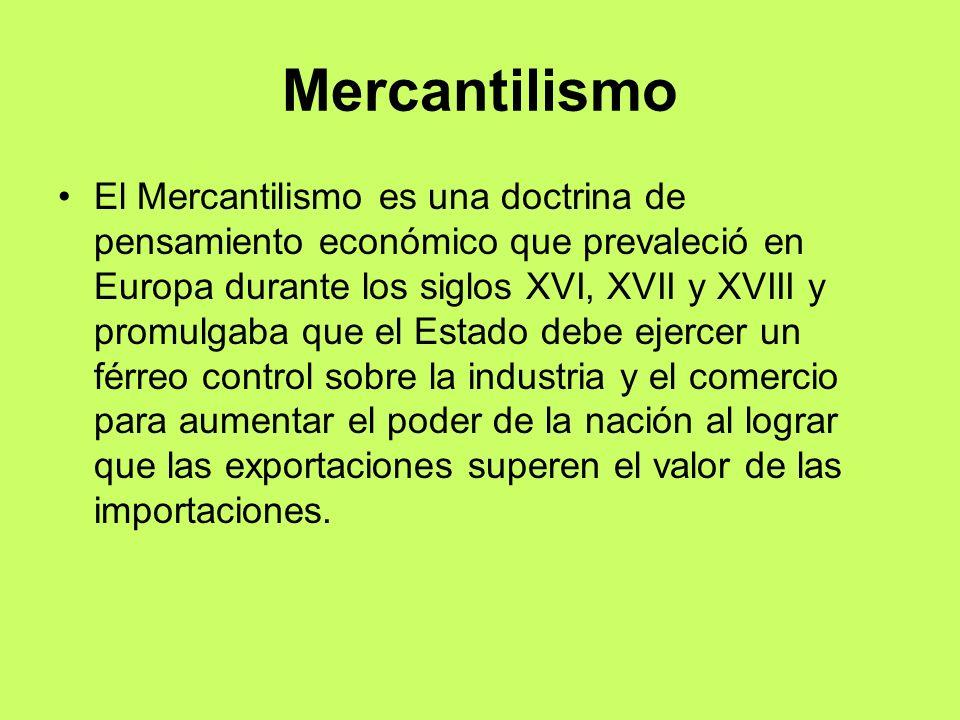 Mercantilismo El Mercantilismo es una doctrina de pensamiento económico que prevaleció en Europa durante los siglos XVI, XVII y XVIII y promulgaba que