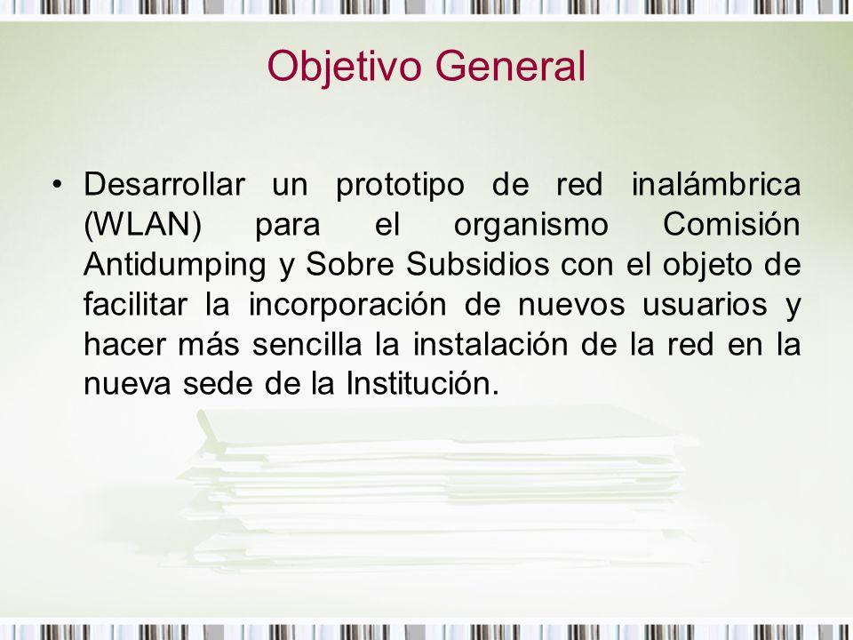 Objetivo General Desarrollar un prototipo de red inalámbrica (WLAN) para el organismo Comisión Antidumping y Sobre Subsidios con el objeto de facilita