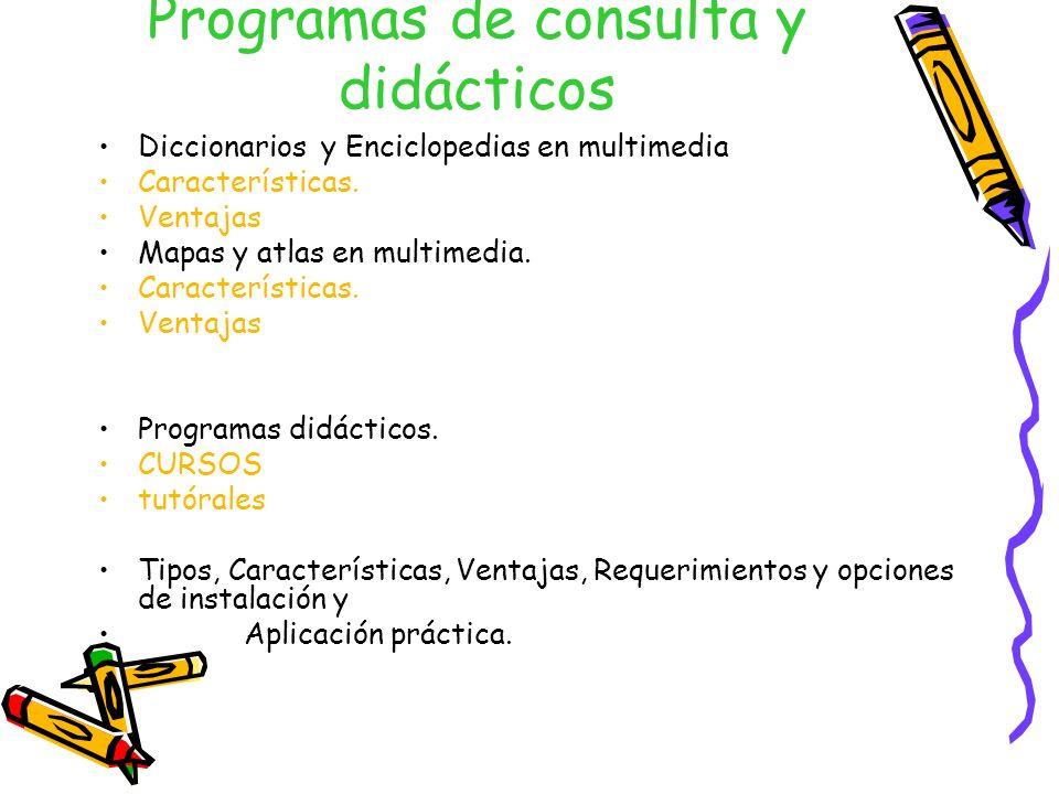 Programas de consulta y didácticos Diccionarios y Enciclopedias en multimedia Características. Ventajas Mapas y atlas en multimedia. Características.