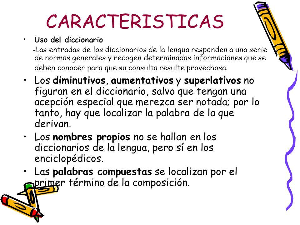 CARACTERISTICAS Uso del diccionario -Las entradas de los diccionarios de la lengua responden a una serie de normas generales y recogen determinadas in