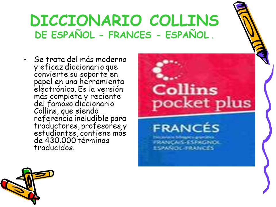 DICCIONARIO COLLINS DE ESPAÑOL - FRANCES - ESPAÑOL. Se trata del más moderno y eficaz diccionario que convierte su soporte en papel en una herramienta