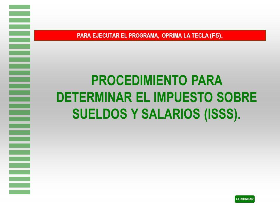 PROCEDIMIENTO PARA DETERMINAR EL IMPUESTO SOBRE SUELDOS Y SALARIOS (ISSS). PARA EJECUTAR EL PROGRAMA, OPRIMA LA TECLA (F5). CONTINUAR