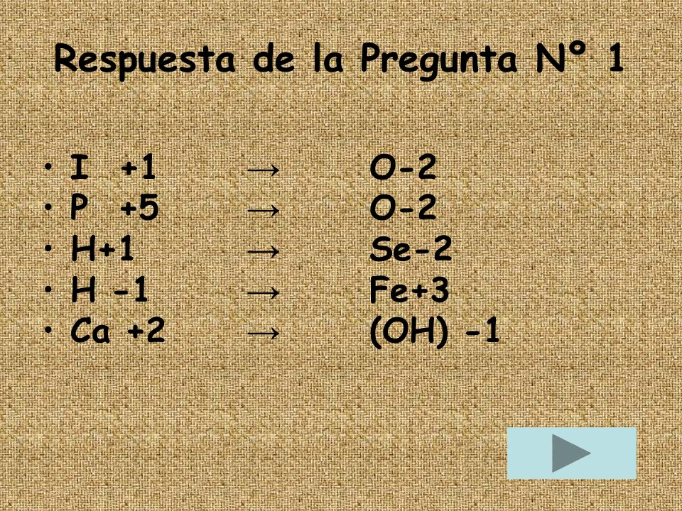 Respuesta de la Pregunta Nº 1 I +1 O-2 I +1 O-2 P +5 O-2 P +5 O-2 H+1 Se-2 H+1 Se-2 H -1 Fe+3 H -1 Fe+3 Ca +2 (OH) -1 Ca +2 (OH) -1