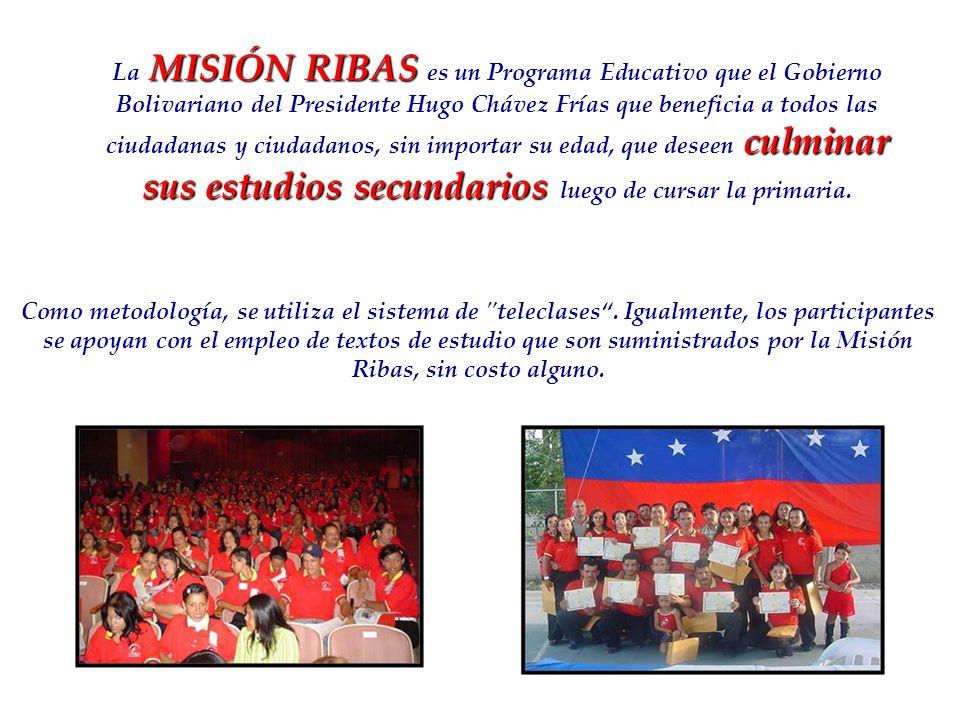 MISIÓN RIBAS culminar sus estudios secundarios La MISIÓN RIBAS es un Programa Educativo que el Gobierno Bolivariano del Presidente Hugo Chávez Frías q