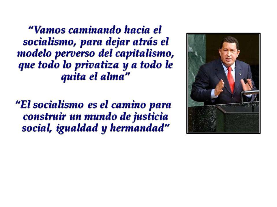Vamos caminando hacia el socialismo, para dejar atrás el modelo perverso del capitalismo, que todo lo privatiza y a todo le quita el alma El socialism