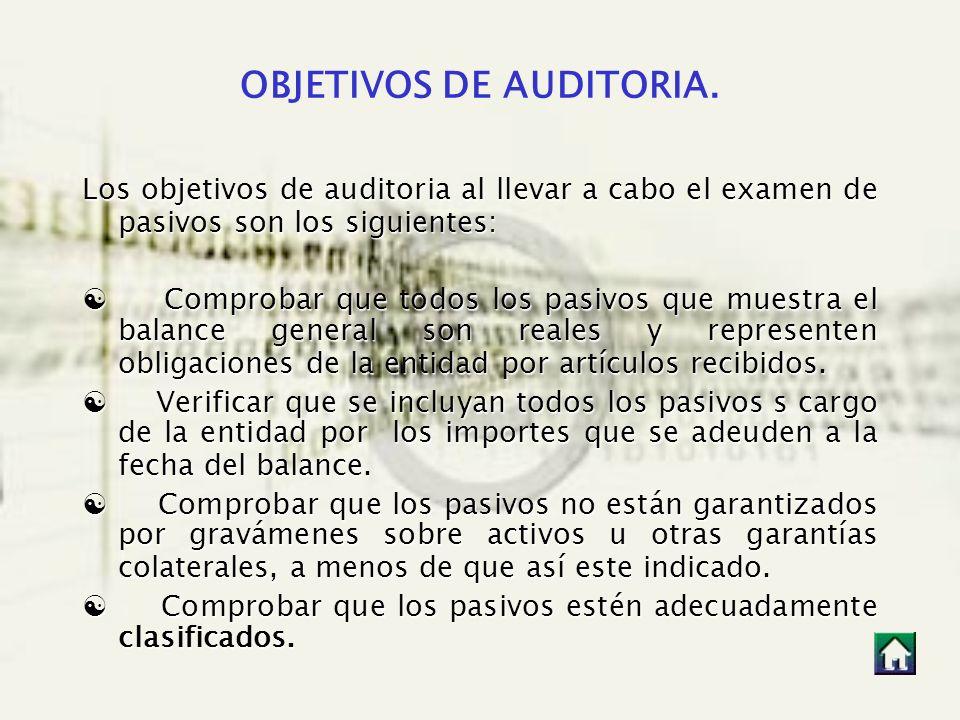 OBJETIVOS DE AUDITORIA. Los objetivos de auditoria al llevar a cabo el examen de pasivos son los siguientes: Comprobar que todos los pasivos que muest