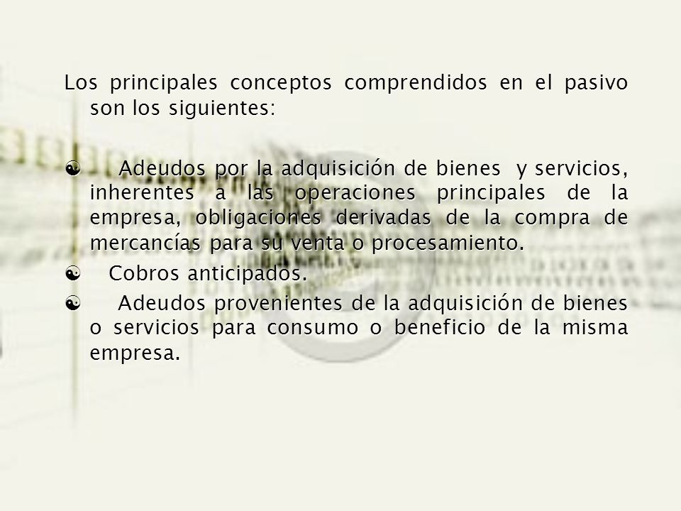 Los principales conceptos comprendidos en el pasivo son los siguientes: Adeudos por la adquisición de bienes y servicios, inherentes a las operaciones