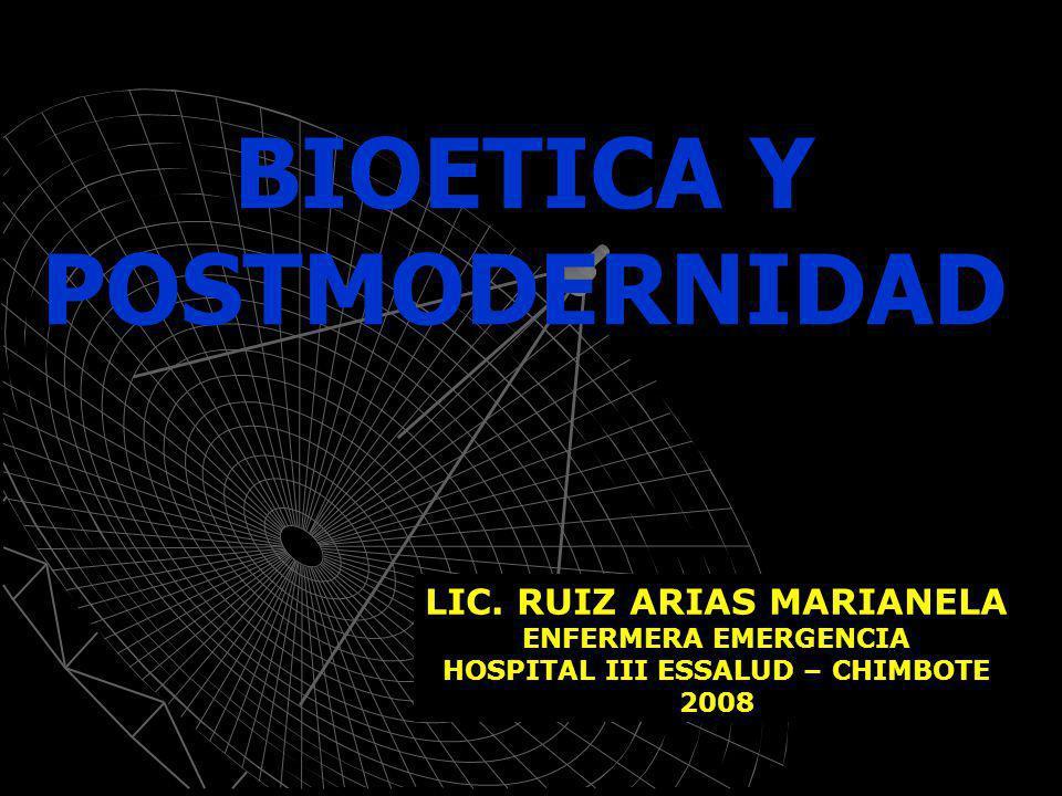 BIOETICA Y POSTMODERNIDAD LIC. RUIZ ARIAS MARIANELA ENFERMERA EMERGENCIA HOSPITAL III ESSALUD – CHIMBOTE 2008