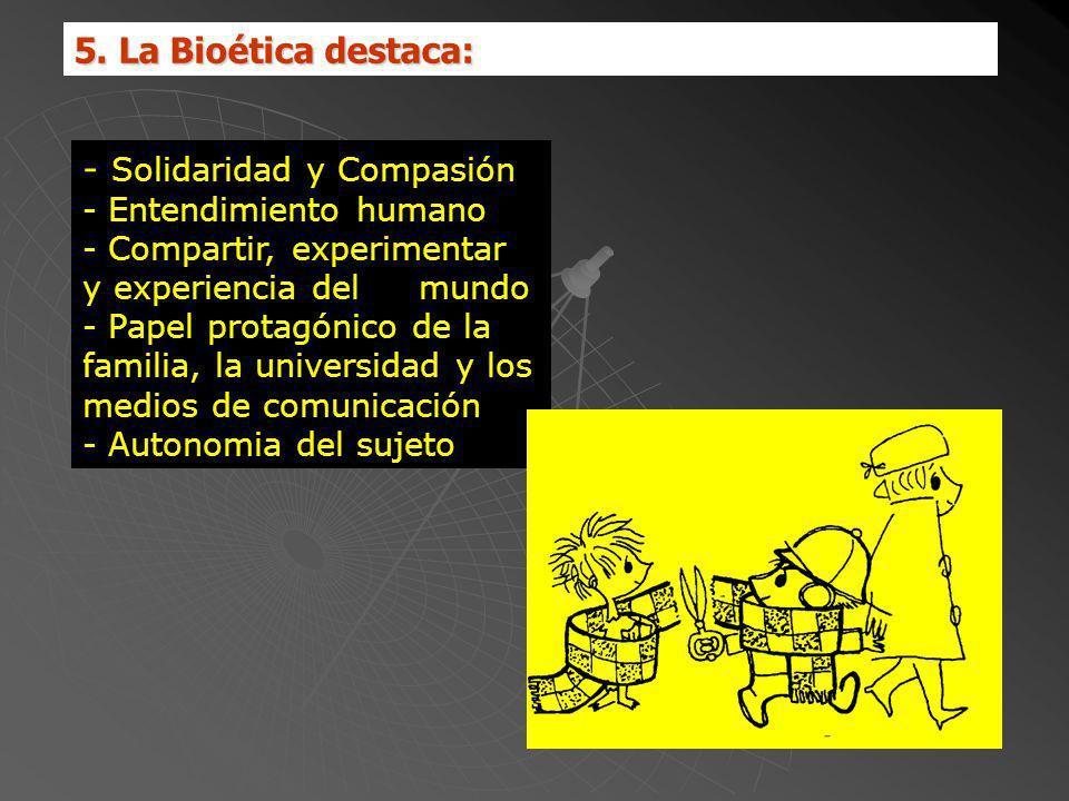 5. La Bioética destaca: - Solidaridad y Compasión - Entendimiento humano - Compartir, experimentar y experiencia del mundo - Papel protagónico de la f