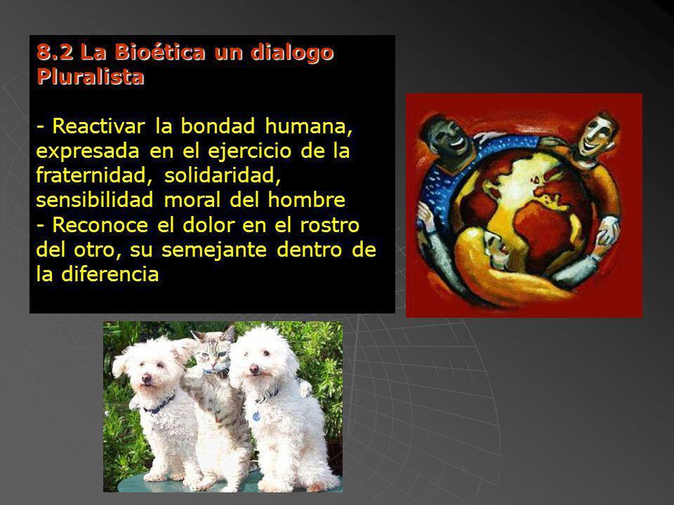 8.2 La Bioética un dialogo Pluralista - Reactivar la bondad humana, expresada en el ejercicio de la fraternidad, solidaridad, sensibilidad moral del h