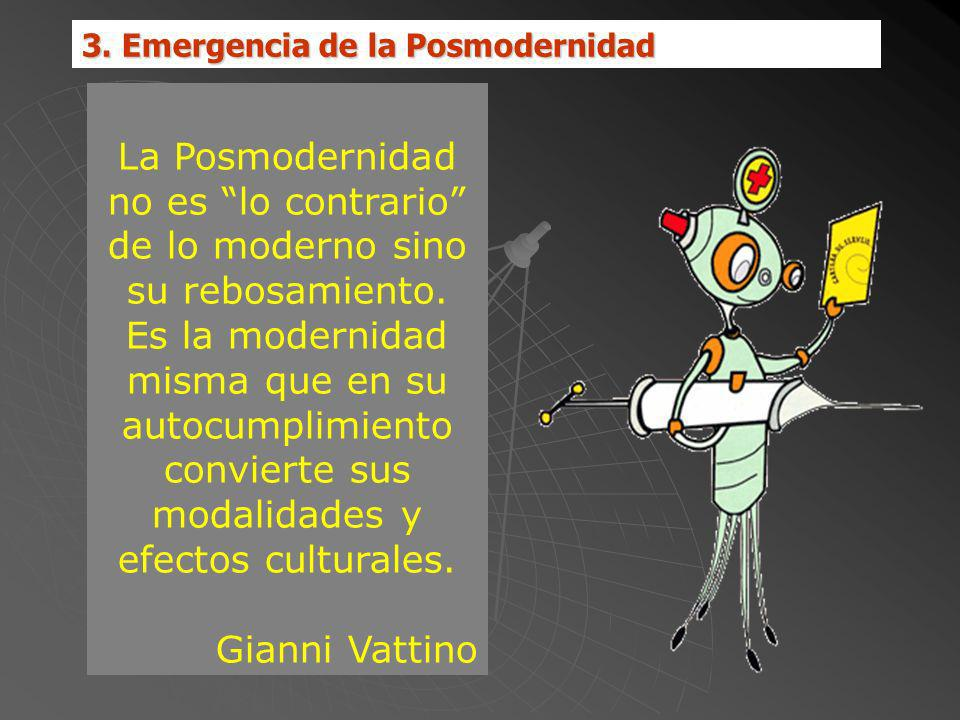 3. Emergencia de la Posmodernidad La Posmodernidad no es lo contrario de lo moderno sino su rebosamiento. Es la modernidad misma que en su autocumplim