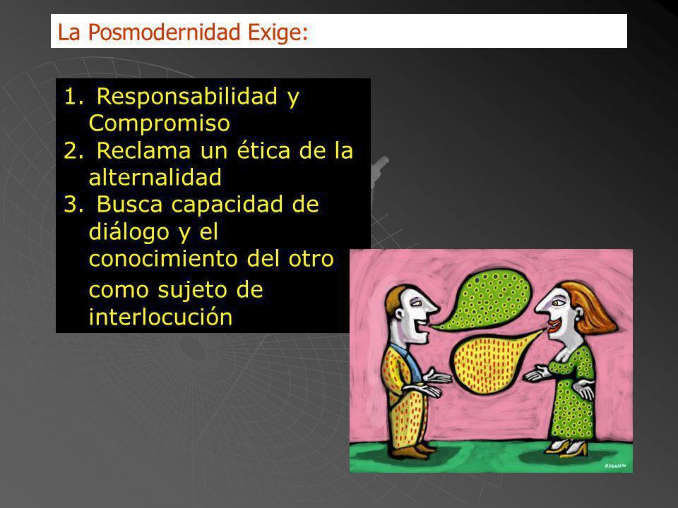 La Posmodernidad Exige: 1. Responsabilidad y Compromiso 2. Reclama un ética de la alternalidad 3. Busca capacidad de diálogo y el conocimiento del otr