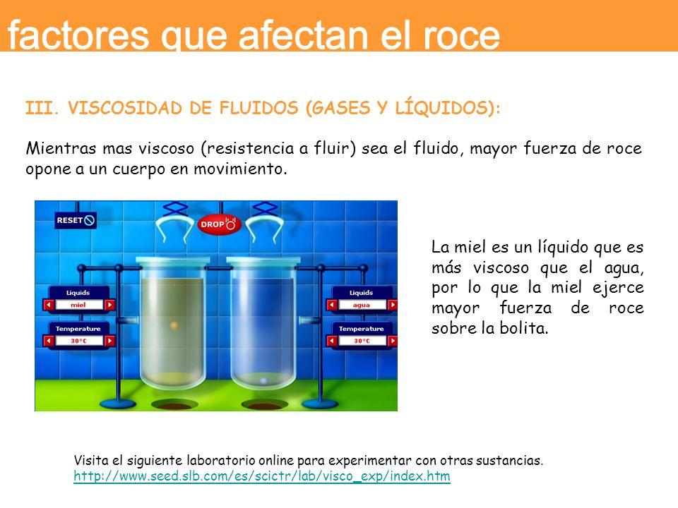 III. VISCOSIDAD DE FLUIDOS (GASES Y LÍQUIDOS): Mientras mas viscoso (resistencia a fluir) sea el fluido, mayor fuerza de roce opone a un cuerpo en mov