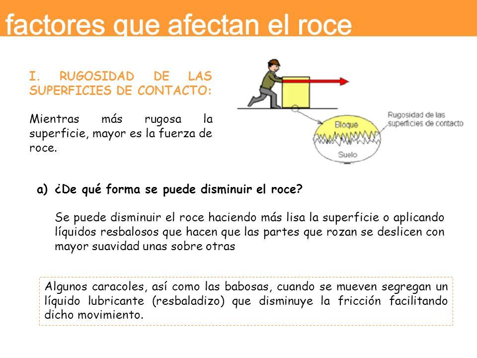 I. RUGOSIDAD DE LAS SUPERFICIES DE CONTACTO: Mientras más rugosa la superficie, mayor es la fuerza de roce. a)¿De qué forma se puede disminuir el roce
