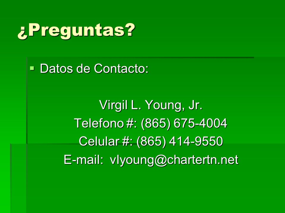 ¿Preguntas? Datos de Contacto: Datos de Contacto: Virgil L. Young, Jr. Telefono #: (865) 675-4004 Celular #: (865) 414-9550 E-mail: vlyoung@chartertn.