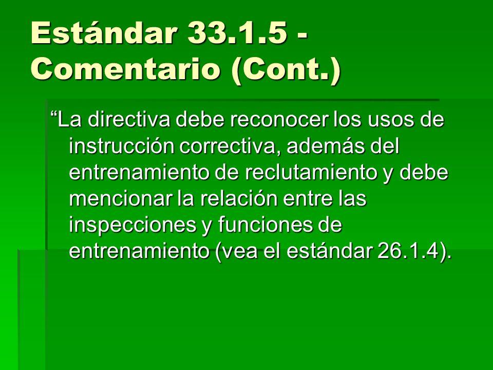 Estándar 33.1.5 - Comentario (Cont.) La directiva debe reconocer los usos de instrucción correctiva, además del entrenamiento de reclutamiento y debe