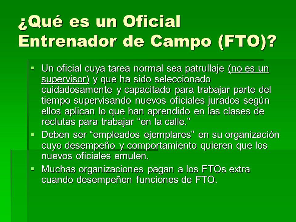 ¿Qué es un Oficial Entrenador de Campo (FTO)? Un oficial cuya tarea normal sea patrullaje (no es un supervisor) y que ha sido seleccionado cuidadosame