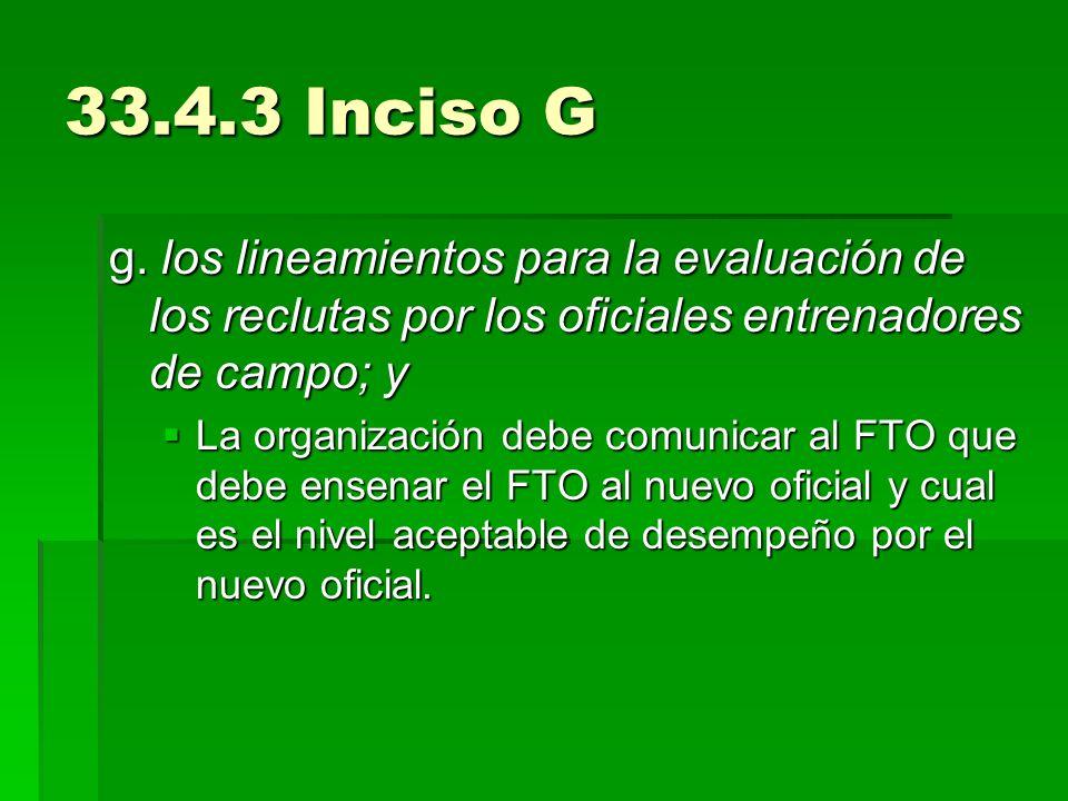 33.4.3 Inciso G g. los lineamientos para la evaluación de los reclutas por los oficiales entrenadores de campo; y La organización debe comunicar al FT