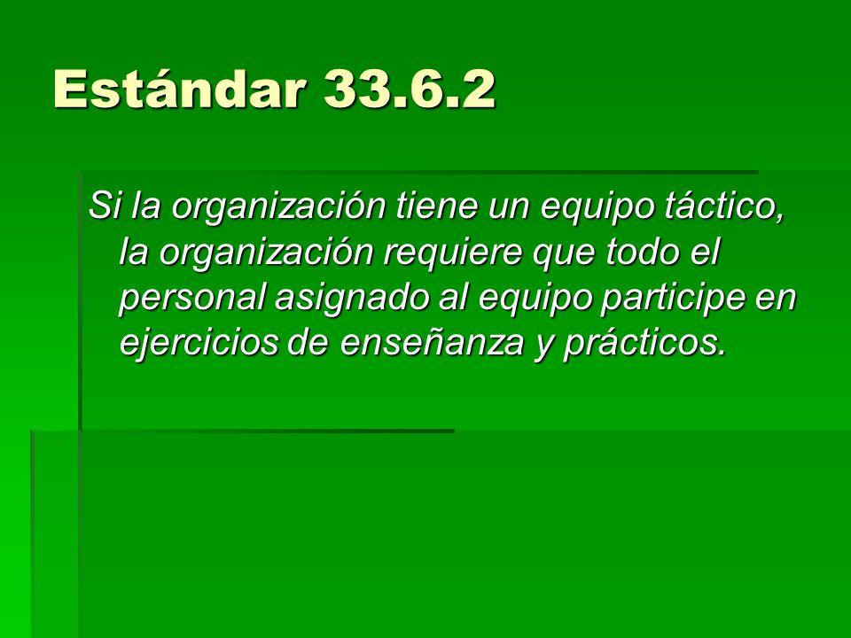 Estándar 33.6.2 Si la organización tiene un equipo táctico, la organización requiere que todo el personal asignado al equipo participe en ejercicios d